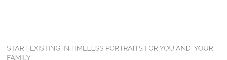 GIVE THE GIFT OF PORTRAITS START EXISTING IN TIMELESS PORTRAITS FOR YOU AND YOUR FAMILY