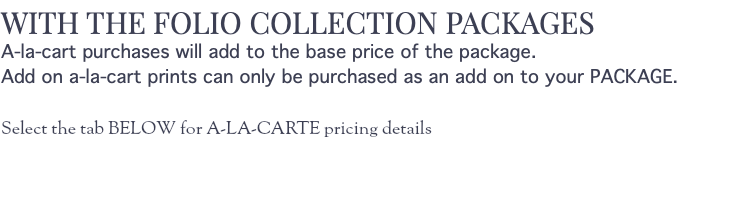 WITH THE FOLIO COLLECTION PACKAGES A-la-cart purchases will add to the base price of the package. Add on a-la-cart prints can only be purchased as an add on to your PACKAGE. Select the tab BELOW for A-LA-CARTE pricing details