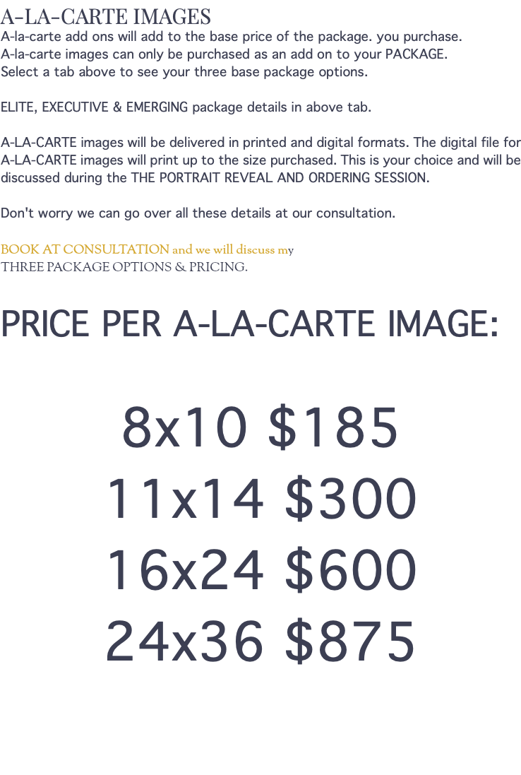A-LA-CARTE IMAGES A-la-carte add ons will add to the base price of the package. you purchase. A-la-carte images can only be purchased as an add on to your PACKAGE. Select a tab above to see your three base package options. ELITE, EXECUTIVE & EMERGING package details in above tab. A-LA-CARTE images will be delivered in printed and digital formats. The digital file for A-LA-CARTE images will print up to the size purchased. This is your choice and will be discussed during the THE PORTRAIT REVEAL AND ORDERING SESSION. Don't worry we can go over all these details at our consultation. BOOK AT CONSULTATION and we will discuss my THREE PACKAGE OPTIONS & PRICING. PRICE PER A-LA-CARTE IMAGE: 8x10 $185 11x14 $300 16x24 $600 24x36 $875